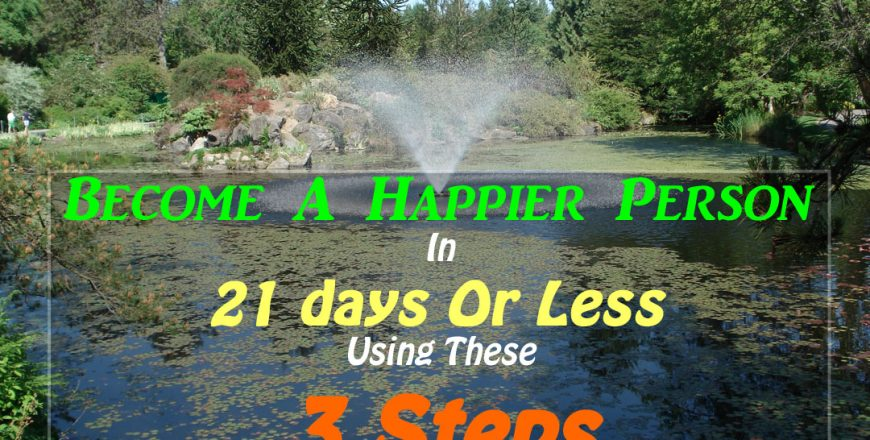 Become A Happier Person In 21 days Or Less Using These 3 Steps