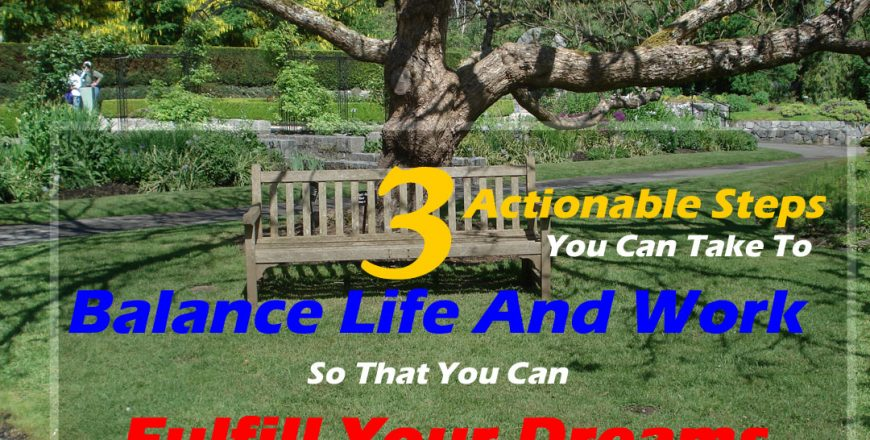 3 Actionable Steps You Can Take To Balance Life And Work So That You Can Fulfill Your Dreams