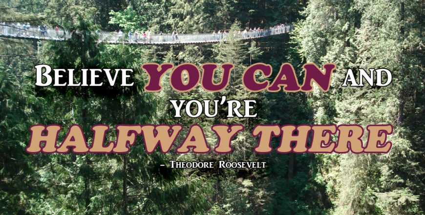 Believe You Can And You're Halfway There – Theodore Roosevelt