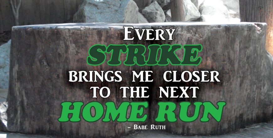 Every Strike Brings Me Closer To The Next Home Run – Babe Ruth